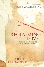 Reclaiming Love - Radical Relationships in a Complex World ebook by Ajith Fernando,Zacharias