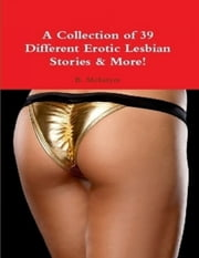 A Collection of 39 Different Erotic Lesbian Stories & More! ebook by B. McIntyre