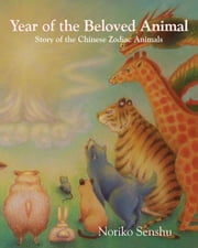 Year of the Beloved Animal: Story of the Chinese Zodiac Animals ebook by Noriko Senshu,Noriko Senshu