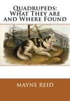 Quadrupeds: What They are and Where Found ebook by Mayne Reid