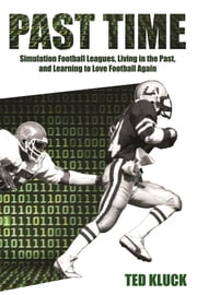 Past Time - Simulation Football Leagues, Living in the Past, and Learning to Love Football Again ebook by Ted Kluck