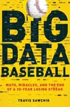 Big Data Baseball - Math, Miracles, and the End of a 20-Year Losing Streak ebook by Travis Sawchik