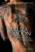 Yakuza Moon - Memoirs of a Gangster's Daughter ebook by Shoko Tendo, Louise Heal
