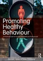 Promoting Healthy Behaviour ebook by Dominic Upton,Katie Thirlaway