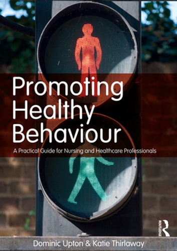 Promoting Healthy Behaviour - A Practical Guide for Nursing and Healthcare Professionals ebook by Dominic Upton,Katie Thirlaway