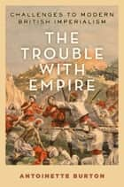 The Trouble with Empire - Challenges to Modern British Imperialism ebook by Antoinette Burton