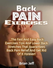 Back Pain Exercises: The Fast And Easy Back Exercises Tips And Lower Back Stretches That Guarantees Back Pain Relief And Get Rid Of It Forever! ebook by Brian Jeff