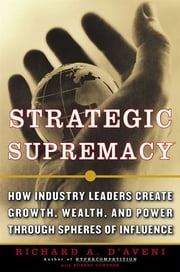 Strategic Supremacy - How Industry Leaders Create Spheres of Influence from Their Product Portfolios to Achieve Preeminence ebook by Richard A. D'aveni