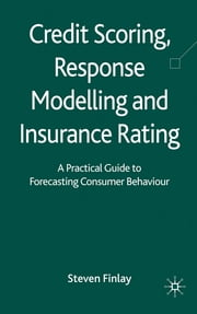Credit Scoring, Response Modelling and Insurance Rating - A Practical Guide to Forecasting Consumer Behaviour ebook by Dr Steven Finlay
