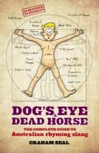 Dog's Eye and Dead Horse: The Complete Guide to Australian Rhyming Slang ebook by Graham Seal