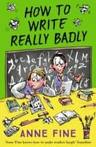 How to Write Really Badly ebook by Anne Fine