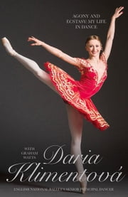 Daria Klimentova: Agony and Ecstasy: My Life in Dance ebook by Klimentova, Daria