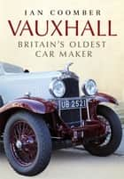 Vauxhall - Britain's Oldest Car Maker ebook by Ian Coomber
