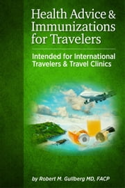 Health Advice and Immunizations for Travelers ebook by Robert M. Gullberg, MD., FACP