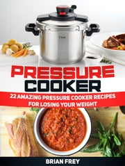 Pressure Cooker: 22 Amazing Pressure Cooker Recipes for Losing Your Weight ebook by Brian Frey