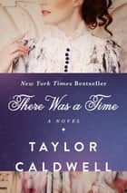 There Was a Time - A Novel ebook by Taylor Caldwell