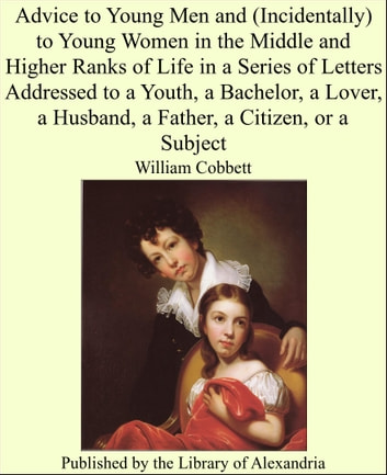 Advice to Young Men and (Incidentally) to Young Women in the Middle and Higher Ranks of Life in a Series of Letters Addressed to a Youth, a Bachelor, a Lover, a Husband, a Father, a Citizen, or a Subject ebook by William Cobbett
