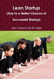 Lean Startup (Key to a Better Chance of Successful Startup) ebook by Ade Asefeso MCIPS MBA