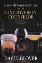 Cocktail Conversations by the Controversial Counselor ebook by David Glover