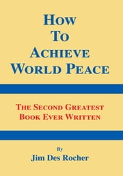 How to Achieve World Peace - The Second Greatest Book Ever Written ebook by Jim Des Rocher