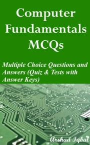 Computer Fundamentals MCQs: Multiple Choice Questions and Answers (Quiz & Tests with Answer Keys) ebook by Arshad Iqbal