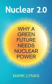 Nuclear 2.0 - Why a Green Future Needs Nuclear Power ebook by Mark Lynas
