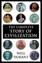 The Complete Story of Civilization - Our Oriental Heritage, Life of Greece, Caesar and Christ, Age of Faith, Renaissance, Age of Reason Begins, Age of Louis XIV, Age of Voltaire, Rousseau and Revolution, Age of Napoleon, Reformation ebook by Will Durant
