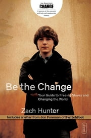 Be the Change - Your Guide to Freeing Slaves and Changing the World ebook by Zach Hunter