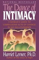The Dance of Intimacy - A Woman's Guide to Courageous Acts of Change in Key Relationships ebook by Harriet Lerner