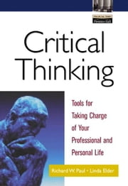 Critical Thinking: Tools for Taking Charge of Your Professional and Personal Life ebook by Paul, Richard W.
