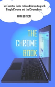 The Chrome Book (Fifth Edition) - The Essential Guide to Cloud Computing with Google Chrome and the Chromebook ebook by C H Rome