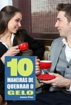 10 Maneiras de quebrar o gelo ebook by James Fries