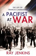 A Pacifist At War - The Silence of Francis Cammaerts ebook by Ray Jenkins