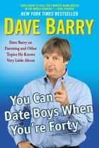 You Can Date Boys When You're Forty ebook by Dave Barry