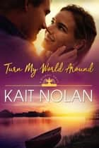 Turn My World Around ebook by Kait Nolan