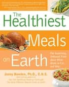 Healthiest Meals on Earth: The Surprising, Unbiased Truth About What Meals to Eat and Why ebook by Jonny Bowden