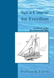 Set a Course for Freedom - A Novel of the Revolutionary War ebook by William K. Lewis
