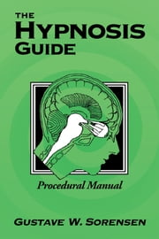 The Hypnosis Guide - Procedural Manual ebook by Gustave Sorensen