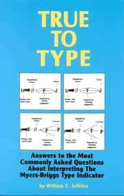 True to Type: Answers to the Most Commonly Asked Questions About Interpreting the MyersBriggs Type Indicator ebook by Jeffries, William C.