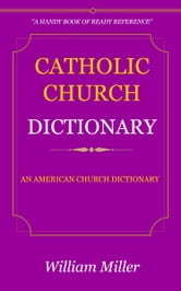 Catholic Church Dictionary ebook by Miller, William