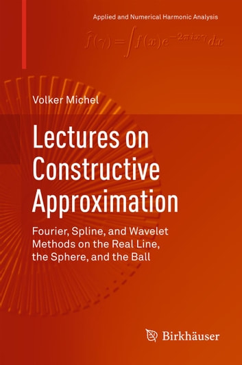 Lectures on Constructive Approximation - Fourier, Spline, and Wavelet Methods on the Real Line, the Sphere, and the Ball ebook by Volker Michel