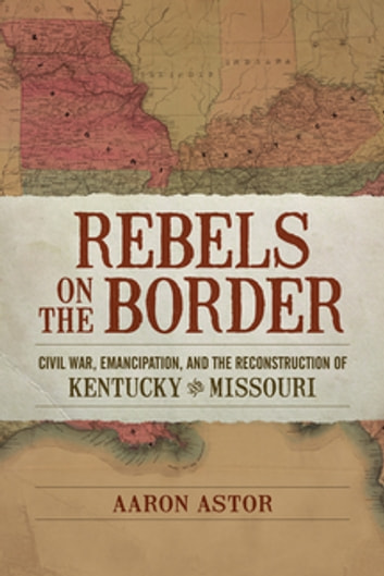 Rebels on the Border - Civil War, Emancipation, and the Reconstruction of Kentucky and Missouri ebook by Aaron Astor