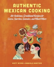 Authentic Mexican Cooking - 80 Delicious, Traditional Recipes for Tacos, Burritos, Tamales, and Much More ebook by Scott Myers