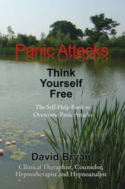 Panic Attacks Think Yourself Free - The Self-Help Book to Overcome Panic Attacks ebook by David Bryan