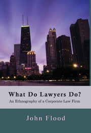 What Do Lawyers Do?: An Ethnography of a Corporate Law Firm ebook by John Flood