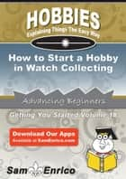 How to Start a Hobby in Watch Collecting - How to Start a Hobby in Watch Collecting ebook by Gretta Anthony