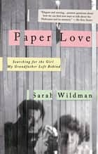 Paper Love - Searching for the Girl My Grandfather Left Behind ebook by Sarah Wildman