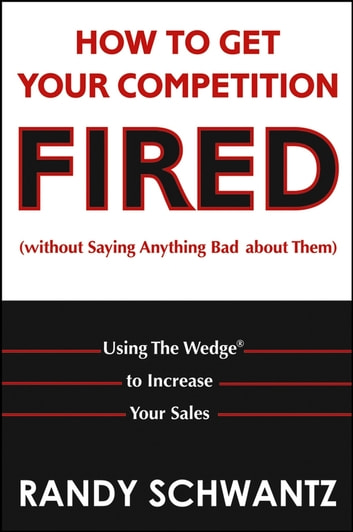 How to Get Your Competition Fired (Without Saying Anything Bad About Them) - Using The Wedge to Increase Your Sales ebook by Randy Schwantz