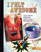 I Felt Awesome: Tips and Tricks for 35+ Needle-Poked Projects ebook by Moxie