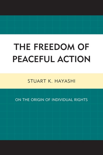 The Freedom of Peaceful Action - On the Origin of Individual Rights ebook by Stuart K. Hayashi